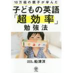 子どもの英語「超効率」勉強法 10万組の親子が学んだ/船津洋