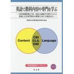 英語で教科内容や専門を学ぶ 内容重視指導〈CBI〉、内容言語統合学習〈CLIL〉と英語による専門科目の指導〈EMI〉の視点から
