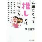 日曜はクーポン有/ 人類にとって「推し」とは何なのか、イケメン俳優オタクの僕が本気出して考えてみた/横川良明