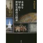 未来を切り拓く世界史教育の探求/米山宏史