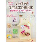 かんたん!かわいい女の子の手芸&工作BOOK 自由研究もすてきに手づくり/「女の子の手芸と工作」編集室
