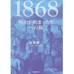 1868 明治が始まった年への旅/加来耕三