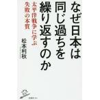 なぜ日本は同じ過ちを繰り返すのか 太平洋戦争に学ぶ失敗の本質/松本利秋
