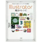 今日から役立つアイデアを満載!Illustrator魔法のレシピ Tips & Technics 232/浅野桜/五十嵐華子/大里浩二
