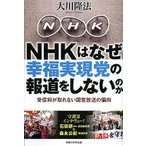 NHKはなぜ幸福実現党の報道をしないのか 受信料が取れない国営放送の偏向/大川隆法