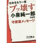 日本をもう一度ブッ壊す小泉純一郎元総理守護霊メッセージ/大川隆法