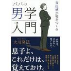 パパの男学入門 責任感が男をつくる/大川隆法