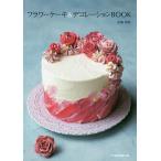 フラワーケーキ&デコレーションBOOK/長嶋清美/レシピ