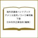 海外派遣者ハンドブック アメリカ実用ノウハウ事例集 下巻/日本在外企業協会