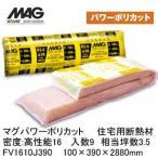 ショッピング材 マグMAGマグパワーポリカット 住宅用断熱材 密度(kg/m3)高性能16/入数9相当坪数3.5/100×390×2880mm [FV1610J390]