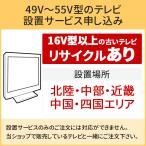 「49〜55V型の薄型テレビ」北陸中部近畿中国四国エリア用【標準設置+収集運搬料金+家電リサイクル券】16型以上の古いテレビの引き取りあり