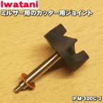 イワタニ ミルサー IFM-300DG IFM-300XG 用 カッター用ジョイント Iwatani 岩谷 IFM-300C-J