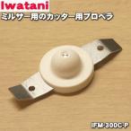 イワタニ ミルサー IFM-300DG IFM-300XG 用 カッター用プロペラ Iwatani 岩谷 IFM-300C-P