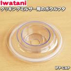イワタニ クッキングミルサー IFP-230 用 ボウルフタ Iwatani 岩谷 IFP-CAP