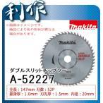 マキタ レーザーダブルスリットチップソー (一般木材用) [ A-52227 ] 147mm×52P / マルノコ用