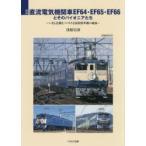 新品本/国鉄直流電気機関車EF64・EF65・EF66とそのパイオニアたち いまも活躍をつづける国鉄標準機の軌跡 浅原信彦/著