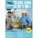 新品本/TEAM ANA羽田&成田空港で働く ANAエアポートサービスANA成田エアポートサービス仕事の現場に完全密着!