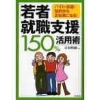 新品本/「若者就職支援」150%活用術 バイト・派遣・契約から正社員になる! 日向咲嗣/著