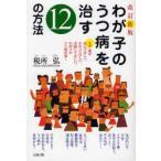 新品本/わが子のうつ病を治す12の方法 まず親が読んでほしい、わかってほしい、実践してほしい、わが子のうつ病対策! 税所弘/著