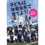 新品本/子どもは体育会系で育てよう! バディ式「生きる力」の伸ばし方 鈴木威/著