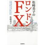 新品本/松崎美子のロンドンFX 金融の聖地で30年暮らしてわかった日本人が知らない為替の真実 松崎美子/著