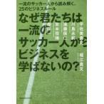 新品本/なぜ君たちは一流のサッカー人からビジネスを学ばないの? 一流のサッカー人から読み解く、25のビジネスルール 堀江貴文/〔著〕 宇佐美貴史/〔ほか述〕