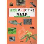 滋賀県で大切にすべき野生生物 滋賀県レッドデータブック 2020年版 滋賀県生きもの総合調査委員会/編