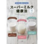 新品本/太らない体をつくる!スーパーミルク健康法 ライスミルク アーモンドミルク ココナッツミルク 料理にも使える!おいしい36レシピを紹介! 北村豊