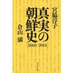新品本/真実の朝鮮史 1868−2014 宮脇淳子/著 倉山満/著