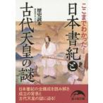 ここまでわかった  日本書紀と古代天皇の謎  新人物文庫