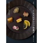 果物、スパイス、お酒大人のアレンジ和菓子 美味しくて新しい和菓子の研究 和菓子万くみ/著