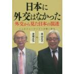 日本に外交はなかった 外交から見た日本の混迷 二人のジャーナリストが熱く語る