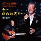 吉幾三/中日劇場開場50周年記念盤CD「今・・・昭和時代を・・・」