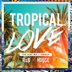 オムニバス/TROPICAL LOVE−The Best Mix of Summer R&B × House