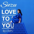 Suzu/LOVE TO YOU -by CUPS- 【CD】