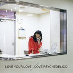LOVE YOUR LOVE(初回限定盤) LOVE PSYCHEDELICO CD