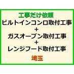 工事だけ依頼 ビルトインコンロ+ガスオーブン+レンジフード取付工事 [埼玉]【標準料金(処分費込)】