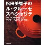 松田美智子のル・クルーゼスペシャリテ シェフの味をめざした、ワンランク上の36レセピ。