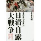 世界史から見た日清・日露大戦争 侵略の世界史を変えた日清・日露大戦争の真実