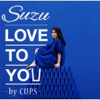 Suzu / LOVE TO YOU-BY CUPS-(CD) (2014/8/20)