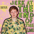 ONLY REAL オンリー・リアル/JERK AT THE END OF THE LINE 輸入盤 CD