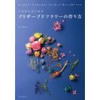 Yahoo!ぐるぐる王国 ヤフー店いちからはじめるプリザーブドフラワーの作り方 思い出のブーケや庭の花をより長く楽しみ、暮らしに取り入れる