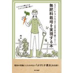 無肥料栽培を実現する本 ビギナーからプロまで全ての食の安全を願う人々へ