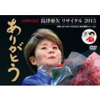 島津亜矢リサイタル2015 ありがとう DVD