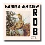 ROB / MAKE IT FAST, MAKE IT SLOW (180g) (LP)