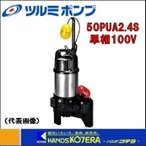 【代引き不可】【ツルミ】 水中ポンプ 樹脂製汚物用ハイスピンポンプ(50Hz/60Hz) 自動運転形 単相100V 50PUA2.4S