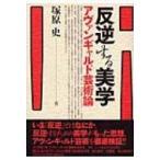 反逆する美学 アヴァンギャルド芸術論 / 塚原史  〔本〕