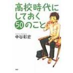 高校時代にしておく50のこと YA心の友だちシリーズ / 中谷彰宏  〔全集・双書〕