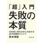 「超」入門 失敗の本質 日本軍と現代日本に共通する23の組織的ジレンマ / 鈴木博毅  〔本〕