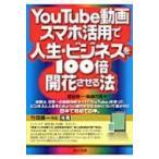 YouTube動画・スマホ活用で人生・ビジネスを100倍開花させる法 / 菅谷信一  〔本〕